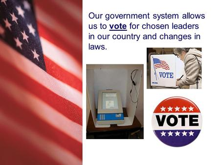 Our government system allows us to vote for chosen leaders in our country and changes in laws.