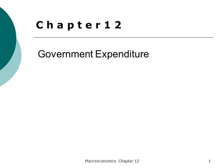 Macroeconomics Chapter 121 Government Expenditure C h a p t e r 1 2.