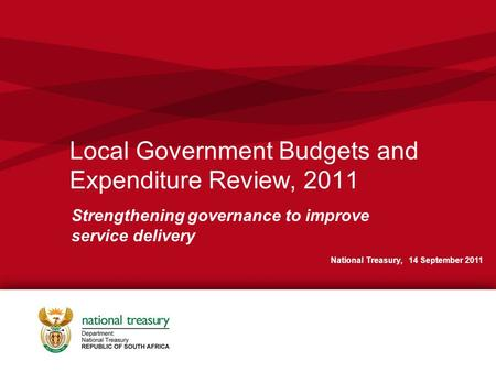 Local Government Budgets and Expenditure Review, 2011 Strengthening governance to improve service delivery National Treasury, 14 September 2011.