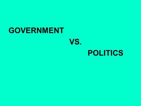 GOVERNMENT VS. POLITICS. GOVERNMENT the political direction and control exercised over the actions of the members, citizens, or inhabitants of communities,