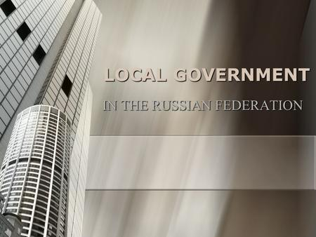 LOCAL GOVERNMENT IN THE RUSSIAN FEDERATION. The principle elements of the communist local government system: Hierarchical Subordination. Hierarchical.