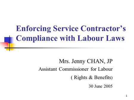 1 Enforcing Service Contractor's Compliance with Labour Laws Mrs. Jenny CHAN, JP Assistant Commissioner for Labour ( Rights & Benefits ) 30 June 2005.