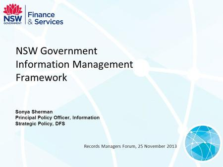 NSW Government Information Management Framework Sonya Sherman Principal Policy Officer, Information Strategic Policy, DFS Records Managers Forum, 25 November.