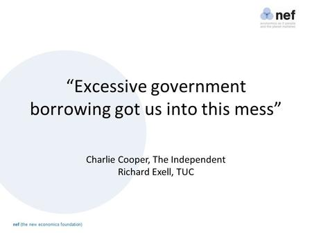 "Nef (the new economics foundation) ""Excessive government borrowing got us into this mess"" Charlie Cooper, The Independent Richard Exell, TUC."