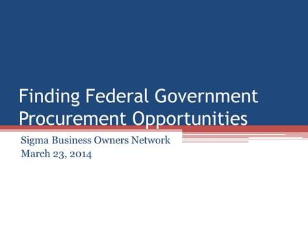 Finding Federal Government Procurement Opportunities Sigma Business Owners Network March 23, 2014.