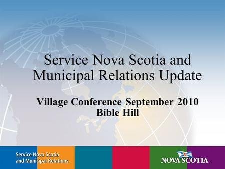 Service Nova Scotia and Municipal Relations Update Village Conference September 2010 Bible Hill.