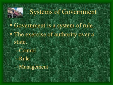 Systems of Government Government is a system of rule. The exercise of authority over a state. –Control –Rule –Management.