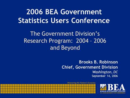 2006 BEA Government Statistics Users Conference The Government Division's Research Program: 2004 – 2006 and Beyond Brooks B. Robinson Chief, Government.