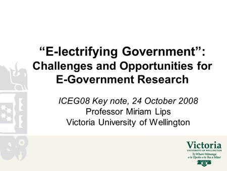 """E-lectrifying Government"": Challenges and Opportunities for E-Government Research ICEG08 Key note, 24 October 2008 Professor Miriam Lips Victoria University."