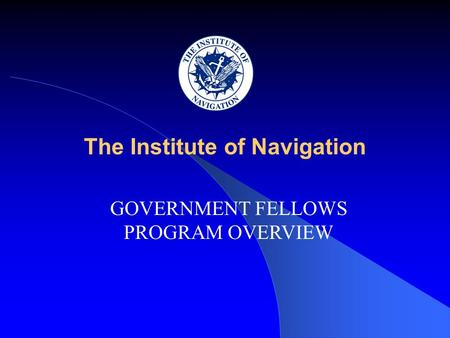 The Institute of Navigation GOVERNMENT FELLOWS PROGRAM OVERVIEW.