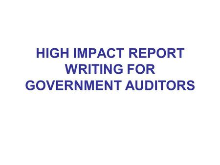 HIGH IMPACT REPORT WRITING FOR GOVERNMENT AUDITORS.