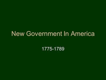 New Government In America 1775-1789 Fears of the New Nation Fears created during the Revolutionary period shape the new governments created in America.