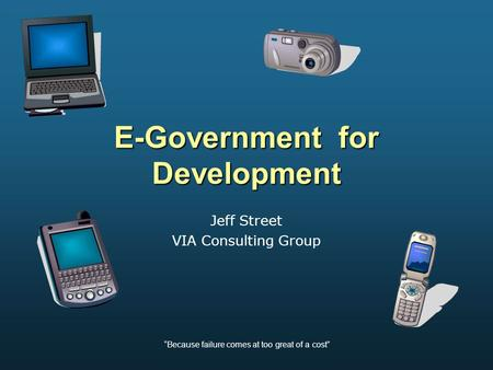 """Because failure comes at too great of a cost"" E-Government for Development Jeff Street VIA Consulting Group."