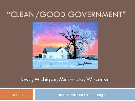 """CLEAN/GOOD GOVERNMENT"" Iowa, Michigan, Minnesota, Wisconsin GO 222Heather Miki and Lauren Lange."
