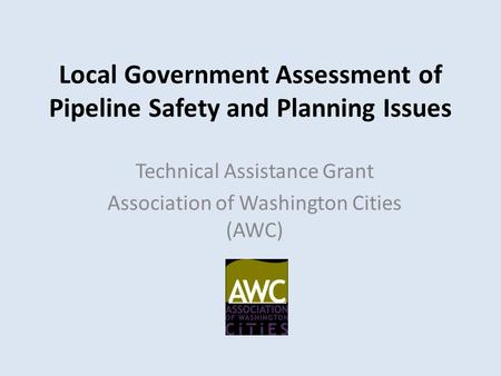 Local Government Assessment of Pipeline Safety and Planning Issues Technical Assistance Grant Association of Washington Cities (AWC)