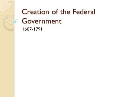 Creation of the Federal Government 1607-1791. English Influences on American Government Limited Government ◦ Magna Carta (1215) ◦ English Bill of Rights.