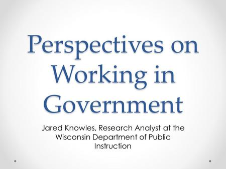 Perspectives on Working in Government Jared Knowles, Research Analyst at the Wisconsin Department of Public Instruction.