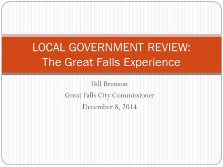 Bill Bronson Great Falls City Commissioner December 8, 2014 LOCAL GOVERNMENT REVIEW: The Great Falls Experience.
