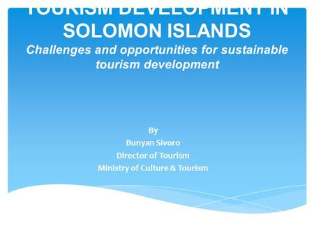 TOURISM DEVELOPMENT IN SOLOMON ISLANDS Challenges and opportunities for sustainable tourism development By Bunyan Sivoro Director of Tourism Ministry of.