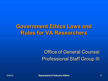 JUN12Department of Veterans Affairs1 Government Ethics Laws and Rules for VA Researchers Office of General Counsel Professional Staff Group III Office.