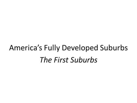 America's Fully Developed Suburbs The First Suburbs.