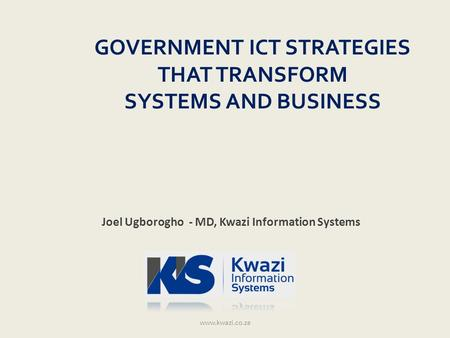 GOVERNMENT ICT STRATEGIES THAT TRANSFORM SYSTEMS AND BUSINESS www.kwazi.co.za Joel Ugborogho - MD, Kwazi Information Systems.