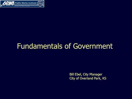 Fundamentals of Government Bill Ebel, City Manager City of Overland Park, KS.