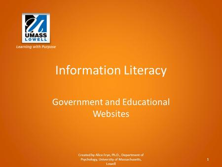 Information Literacy Government and Educational Websites Created by Alice Frye, Ph.D., Department of Psychology, University of Massachusetts, Lowell 1.