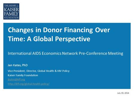 Changes in Donor Financing Over Time: A Global Perspective International AIDS Economics Network Pre-Conference Meeting Jen Kates, PhD July 19, 2014 Vice.