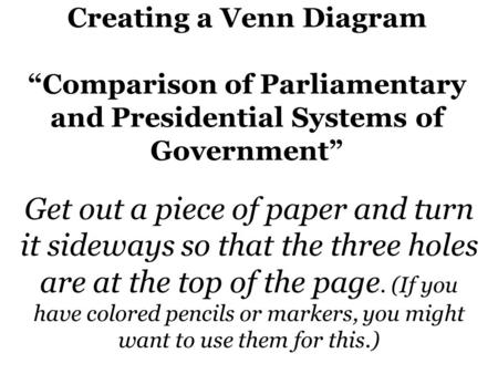 "Creating a Venn Diagram ""Comparison of Parliamentary and Presidential Systems of Government"" Get out a piece of paper and turn it sideways so that the."