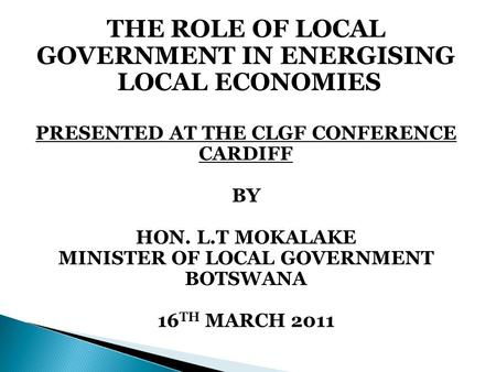 THE ROLE OF LOCAL GOVERNMENT IN ENERGISING LOCAL ECONOMIES PRESENTED AT THE CLGF CONFERENCE CARDIFF BY HON. L.T MOKALAKE MINISTER OF LOCAL GOVERNMENT BOTSWANA.