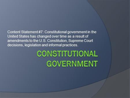 Content Statement #7: Constitutional government in the United States has changed over time as a result of amendments to the U.S. Constitution, Supreme.