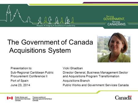 The Government of Canada Acquisitions System Presentation to: Sub-Regional Caribbean Public Procurement Conference II Port of Spain June 23, 2014 Vicki.