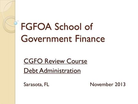 FGFOA School of Government Finance CGFO Review Course Debt Administration Sarasota, FL November 2013.