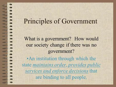 Principles of Government What is a government? How would our society change if there was no government? An institution through which the state maintains.