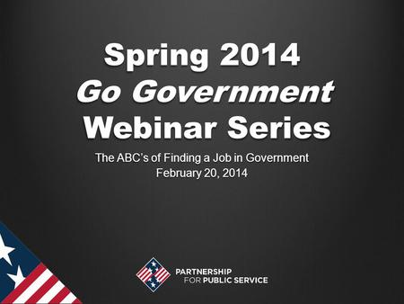 Spring 2014 Go Government Webinar Series The ABC's of Finding a Job in Government February 20, 2014.