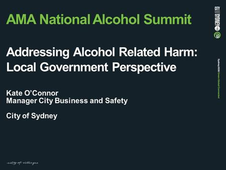 AMA National Alcohol Summit Addressing Alcohol Related Harm: Local Government Perspective Kate O'Connor Manager City Business and Safety City of Sydney.