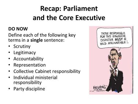 Recap: Parliament and the Core Executive DO NOW Define each of the following key terms in a single sentence: Scrutiny Legitimacy Accountability Representation.