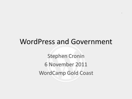 WordPress and Government Stephen Cronin 6 November 2011 WordCamp Gold Coast.