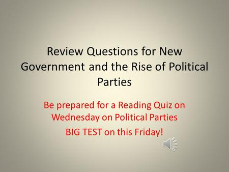 Review Questions for New Government and the Rise of Political Parties Be prepared for a Reading Quiz on Wednesday on Political Parties BIG TEST on this.