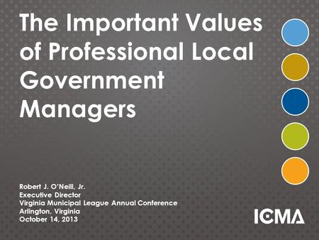 The Important Values of Professional Local Government Managers Robert J. O'Neill, Jr. Executive Director Virginia Municipal League Annual Conference Arlington,