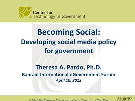 Becoming Social: Developing social media policy for government Theresa A. Pardo, Ph.D. Bahrain International eGovernment Forum April 10, 2013 © 2011 The.