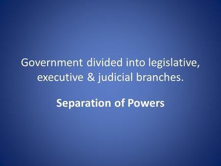 Government divided into legislative, executive & judicial branches. Separation of Powers.