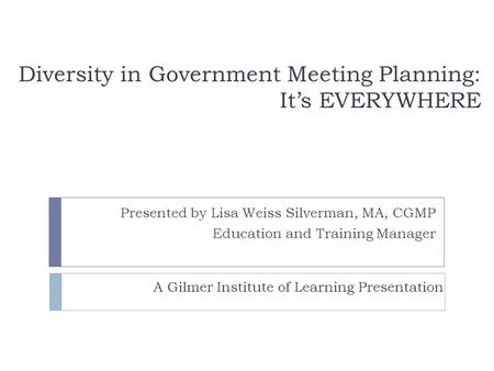 Diversity in Government Meeting Planning: It's EVERYWHERE Presented by Lisa Weiss Silverman, MA, CGMP Education and Training Manager A Gilmer Institute.