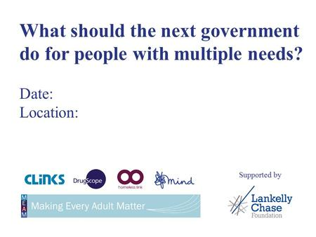 What should the next government do for people with multiple needs? Date: Location: Supported by.