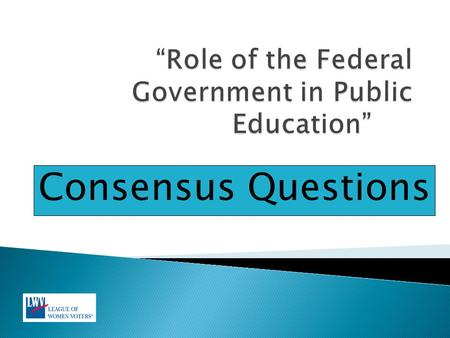 Consensus Questions.  The Education Study scope is broad and includes the following areas under the role of the federal government in public education.
