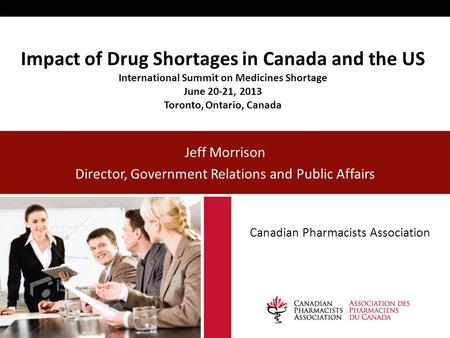 Impact of Drug Shortages in Canada and the US International Summit on Medicines Shortage June 20-21, 2013 Toronto, Ontario, Canada Jeff Morrison Director,