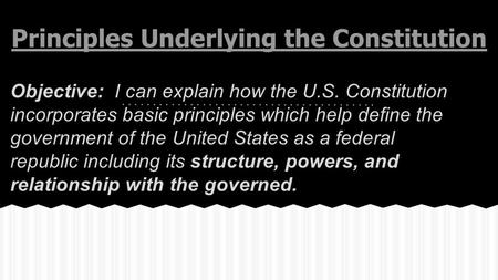Principles Underlying the Constitution Objective: I can explain how the U.S. Constitution incorporates basic principles which help define the government.