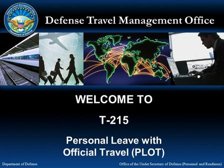 Defense Travel Management Office Office of the Under Secretary of Defense (Personnel and Readiness) Department of Defense WELCOME TO T-215 Personal Leave.