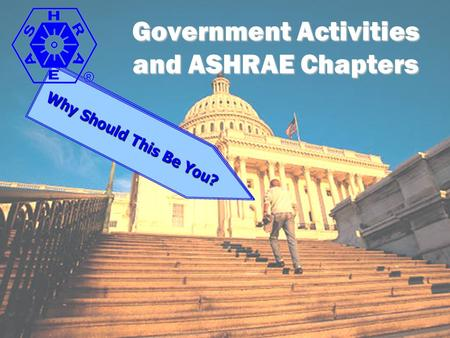 Government Activities and ASHRAE Chapters How Can This be You? Why Should This Be You?